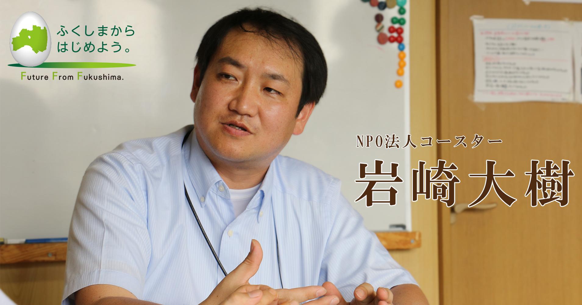 「大した気して」と言われる福島でチャレンジを増やすには? 『福島コトひらく』の仕掛け人が語るこれからのコミュニティスペースの創り方(NPO法人コースター 岩崎大樹さん)